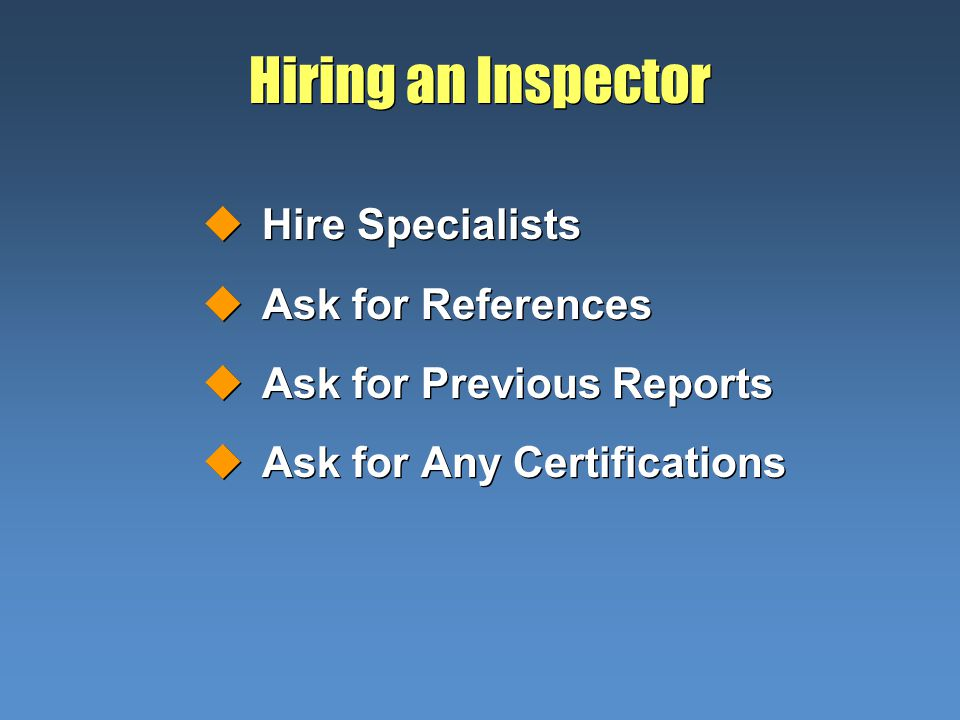 Hiring an Inspector uHire Specialists uAsk for References uAsk for Previous Reports uAsk for Any Certifications uHire Specialists uAsk for References uAsk for Previous Reports uAsk for Any Certifications