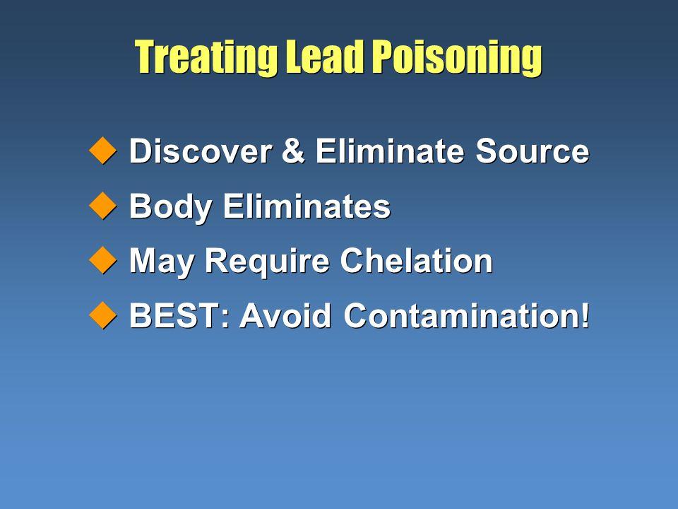 Treating Lead Poisoning uDiscover & Eliminate Source uBody Eliminates uMay Require Chelation uBEST: Avoid Contamination! uDiscover & Eliminate Source