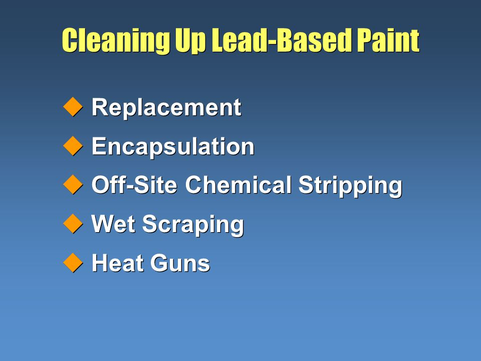 Cleaning Up Lead-Based Paint uReplacement uEncapsulation uOff-Site Chemical Stripping uWet Scraping uHeat Guns uReplacement uEncapsulation uOff-Site Chemical Stripping uWet Scraping uHeat Guns