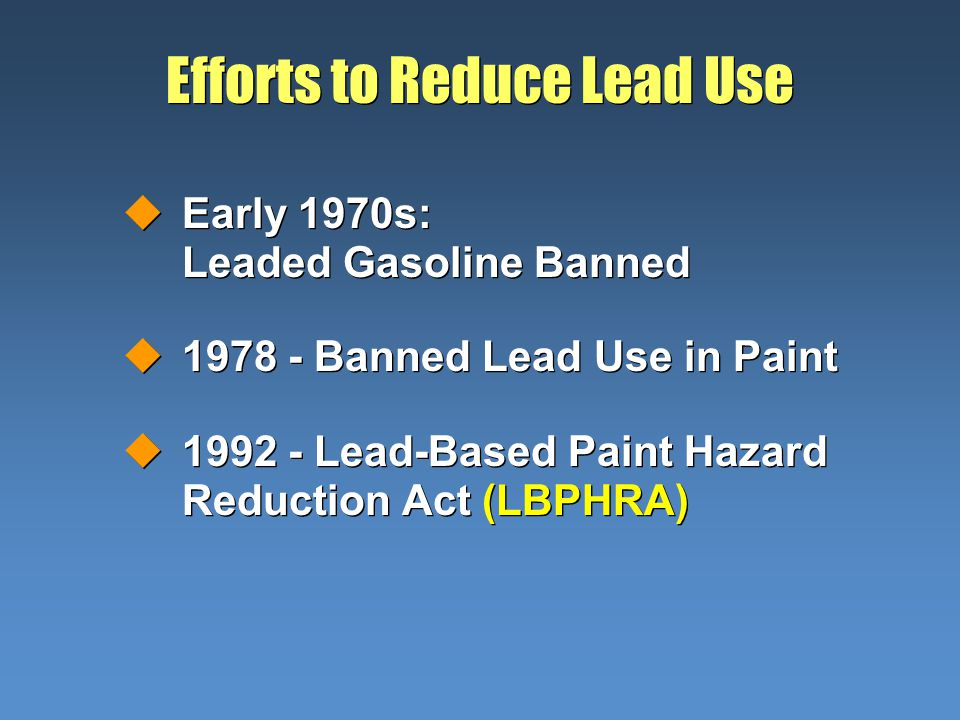 Efforts to Reduce Lead Use uEarly 1970s: Leaded Gasoline Banned u1978 - Banned Lead Use in Paint u1992 - Lead-Based Paint Hazard Reduction Act (LBPHRA) uEarly 1970s: Leaded Gasoline Banned u1978 - Banned Lead Use in Paint u1992 - Lead-Based Paint Hazard Reduction Act (LBPHRA)