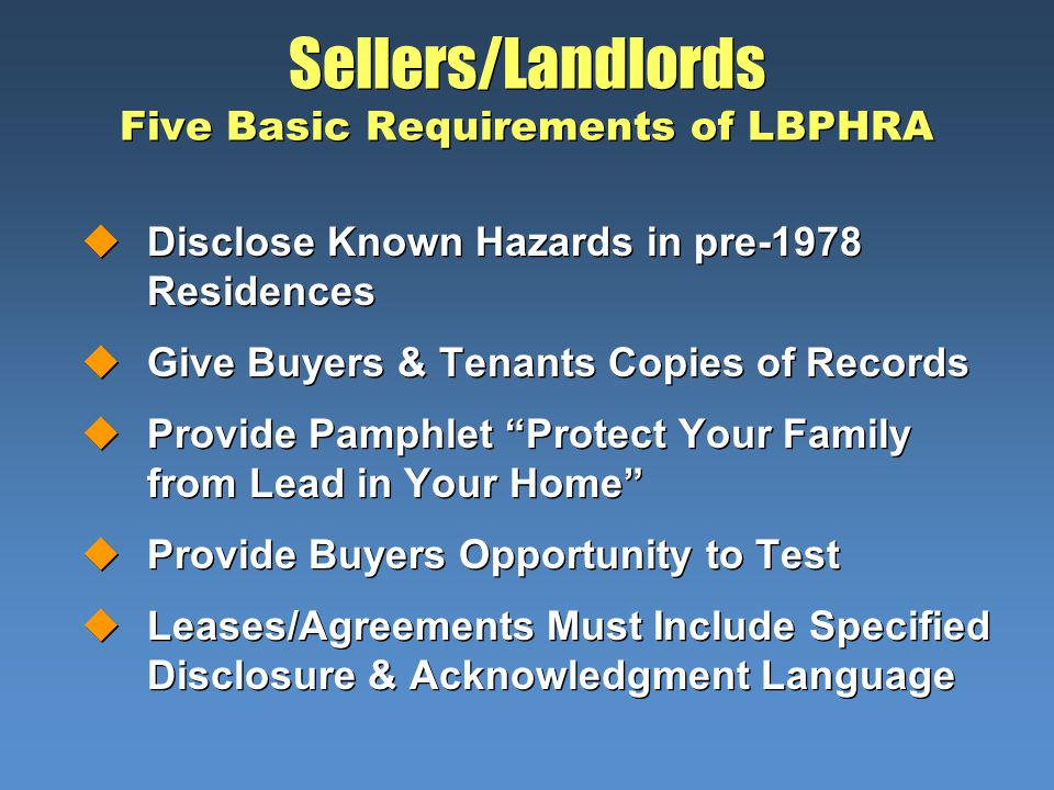 Sellers/Landlords Five Basic Requirements of LBPHRA uDisclose Known Hazards in pre-1978 Residences uGive Buyers & Tenants Copies of Records uProvide Pamphlet Protect Your Family from Lead in Your Home uProvide Buyers Opportunity to Test uLeases/Agreements Must Include Specified Disclosure & Acknowledgment Language uDisclose Known Hazards in pre-1978 Residences uGive Buyers & Tenants Copies of Records uProvide Pamphlet Protect Your Family from Lead in Your Home uProvide Buyers Opportunity to Test uLeases/Agreements Must Include Specified Disclosure & Acknowledgment Language