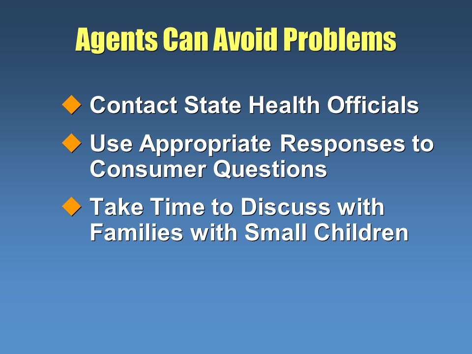 Agents Can Avoid Problems uContact State Health Officials uUse Appropriate Responses to Consumer Questions uTake Time to Discuss with Families with Sm