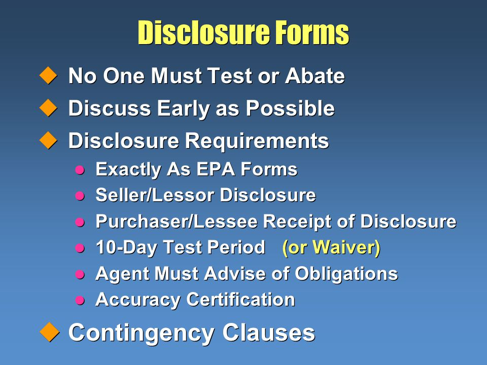 Disclosure Forms uNo One Must Test or Abate uDiscuss Early as Possible uDisclosure Requirements l Exactly As EPA Forms l Seller/Lessor Disclosure l Pu