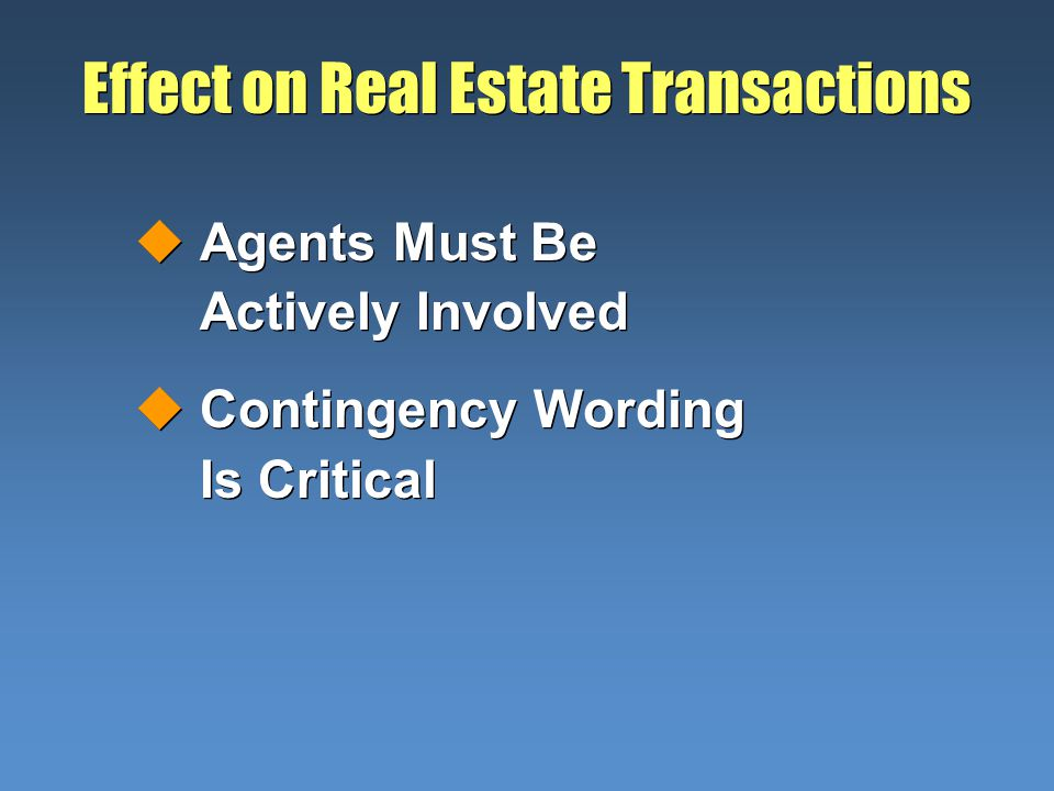 Effect on Real Estate Transactions uAgents Must Be Actively Involved uContingency Wording Is Critical uAgents Must Be Actively Involved uContingency Wording Is Critical
