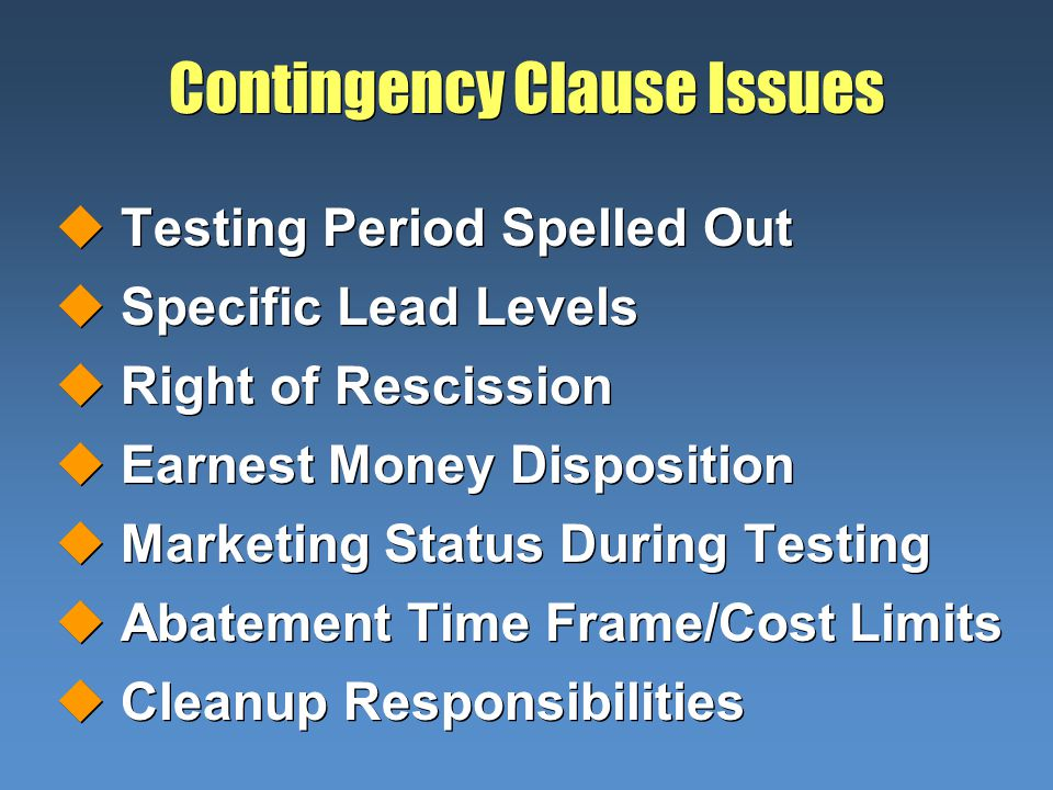 Contingency Clause Issues uTesting Period Spelled Out uSpecific Lead Levels uRight of Rescission uEarnest Money Disposition uMarketing Status During Testing uAbatement Time Frame/Cost Limits uCleanup Responsibilities uTesting Period Spelled Out uSpecific Lead Levels uRight of Rescission uEarnest Money Disposition uMarketing Status During Testing uAbatement Time Frame/Cost Limits uCleanup Responsibilities