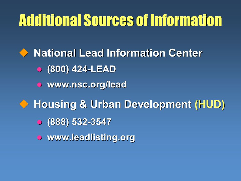 Additional Sources of Information uNational Lead Information Center l (800) 424-LEAD l www.nsc.org/lead uHousing & Urban Development (HUD) l (888) 532-3547 l www.leadlisting.org uNational Lead Information Center l (800) 424-LEAD l www.nsc.org/lead uHousing & Urban Development (HUD) l (888) 532-3547 l www.leadlisting.org
