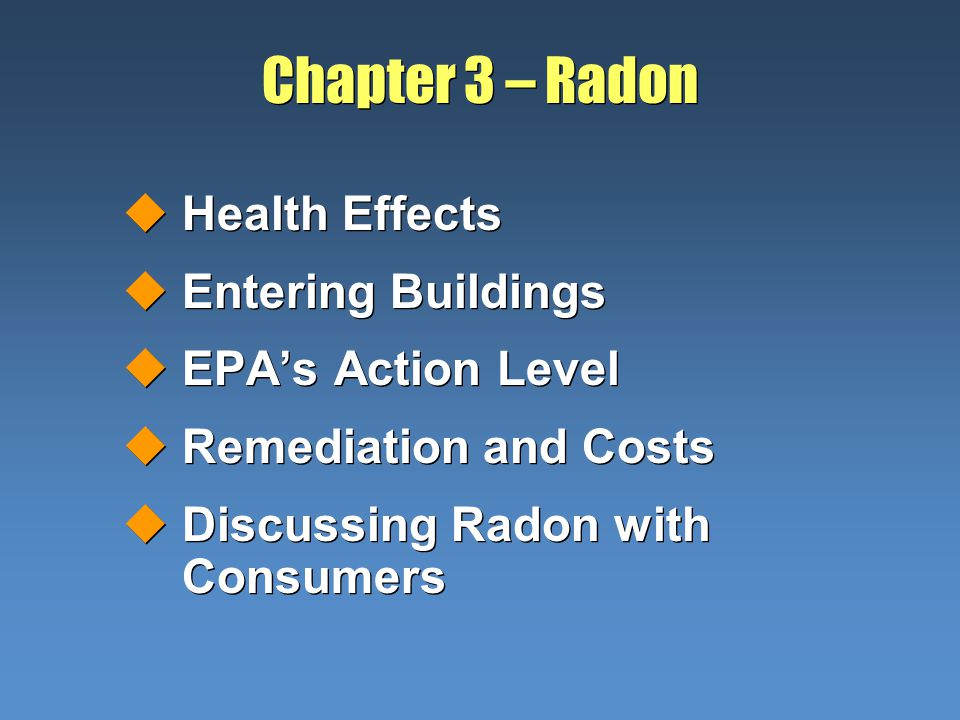 Chapter 3 – Radon uHealth Effects uEntering Buildings uEPAs Action Level uRemediation and Costs uDiscussing Radon with Consumers uHealth Effects uEntering Buildings uEPAs Action Level uRemediation and Costs uDiscussing Radon with Consumers