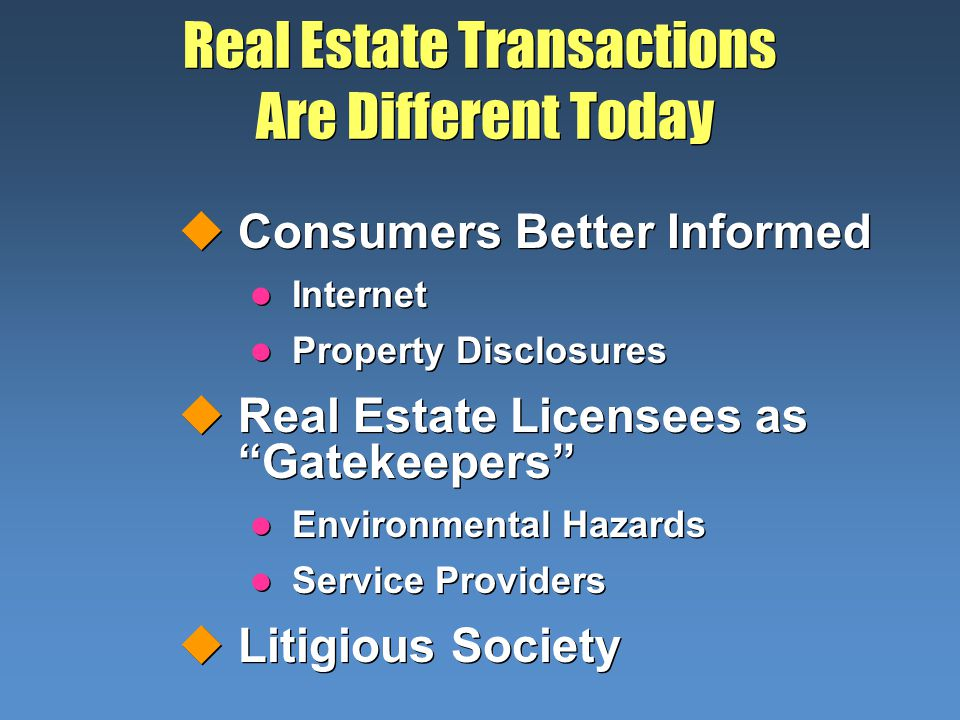 Real Estate Transactions Are Different Today uConsumers Better Informed l Internet l Property Disclosures uReal Estate Licensees as Gatekeepers l Environmental Hazards l Service Providers uLitigious Society uConsumers Better Informed l Internet l Property Disclosures uReal Estate Licensees as Gatekeepers l Environmental Hazards l Service Providers uLitigious Society