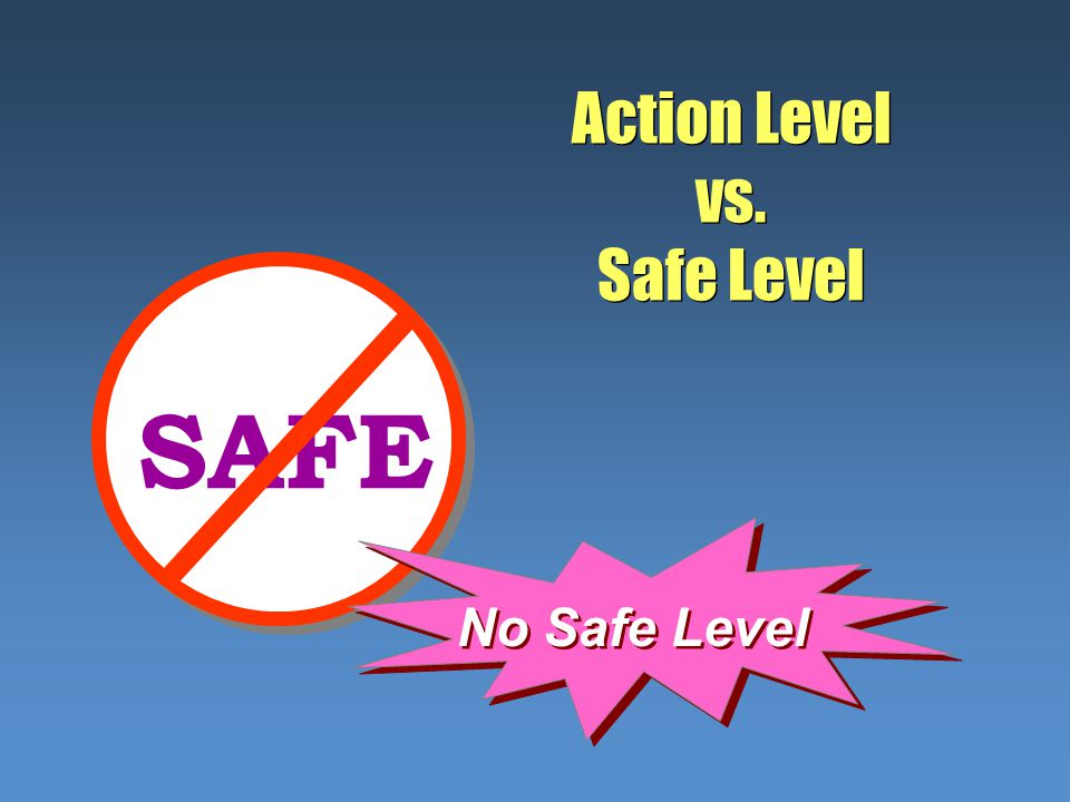 Action Level vs. Safe Level SAFE No Safe Level