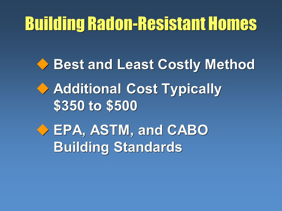 Building Radon-Resistant Homes uBest and Least Costly Method uAdditional Cost Typically $350 to $500 uEPA, ASTM, and CABO Building Standards uBest and