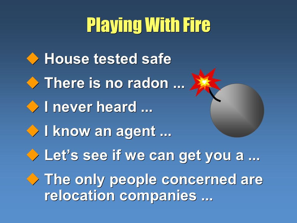 Playing With Fire uHouse tested safe uThere is no radon...