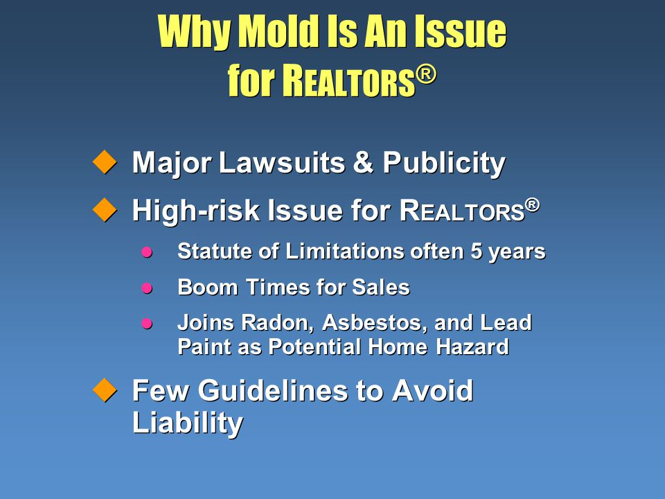 Why Mold Is An Issue for R EALTORS ® uMajor Lawsuits & Publicity uHigh-risk Issue for R EALTORS ® l Statute of Limitations often 5 years l Boom Times for Sales l Joins Radon, Asbestos, and Lead Paint as Potential Home Hazard uFew Guidelines to Avoid Liability uMajor Lawsuits & Publicity uHigh-risk Issue for R EALTORS ® l Statute of Limitations often 5 years l Boom Times for Sales l Joins Radon, Asbestos, and Lead Paint as Potential Home Hazard uFew Guidelines to Avoid Liability