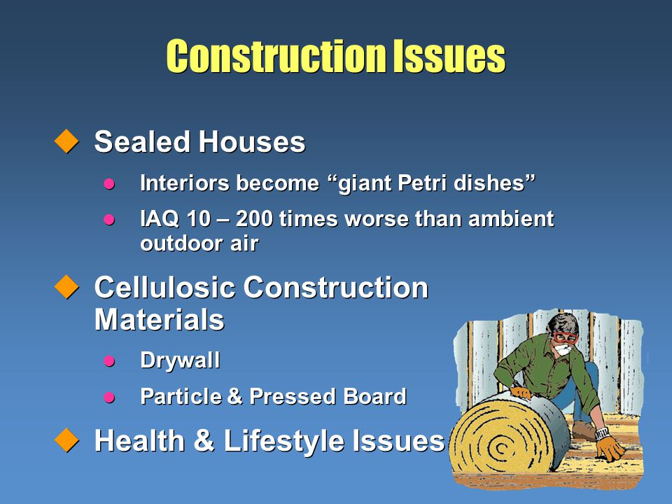 Construction Issues uSealed Houses l Interiors become giant Petri dishes l IAQ 10 – 200 times worse than ambient outdoor air uCellulosic Construction Materials l Drywall l Particle & Pressed Board uHealth & Lifestyle Issues uSealed Houses l Interiors become giant Petri dishes l IAQ 10 – 200 times worse than ambient outdoor air uCellulosic Construction Materials l Drywall l Particle & Pressed Board uHealth & Lifestyle Issues