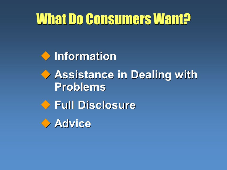 What Do Consumers Want? uInformation uAssistance in Dealing with Problems uFull Disclosure uAdvice uInformation uAssistance in Dealing with Problems u