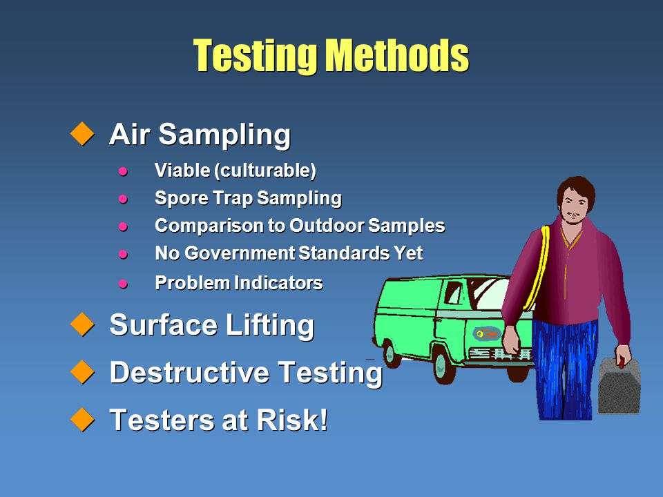 Testing Methods uAir Sampling l Viable (culturable) l Spore Trap Sampling l Comparison to Outdoor Samples l No Government Standards Yet l Problem Indicators uSurface Lifting uDestructive Testing uTesters at Risk.