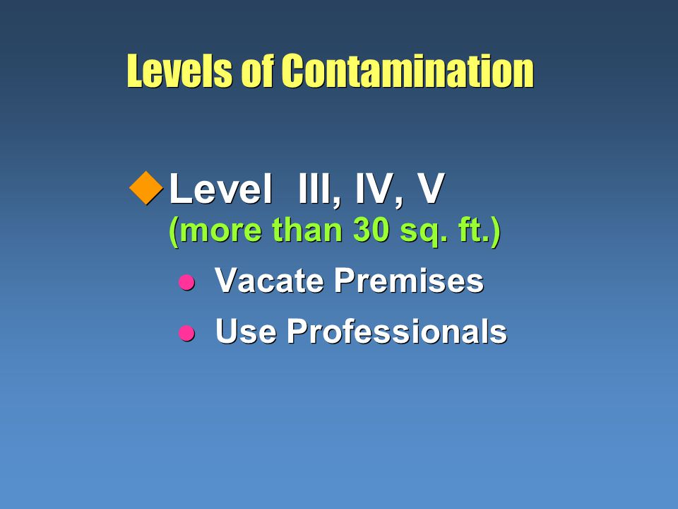 Levels of Contamination uLevel III, IV, V (more than 30 sq. ft.) l Vacate Premises l Use Professionals uLevel III, IV, V (more than 30 sq. ft.) l Vaca