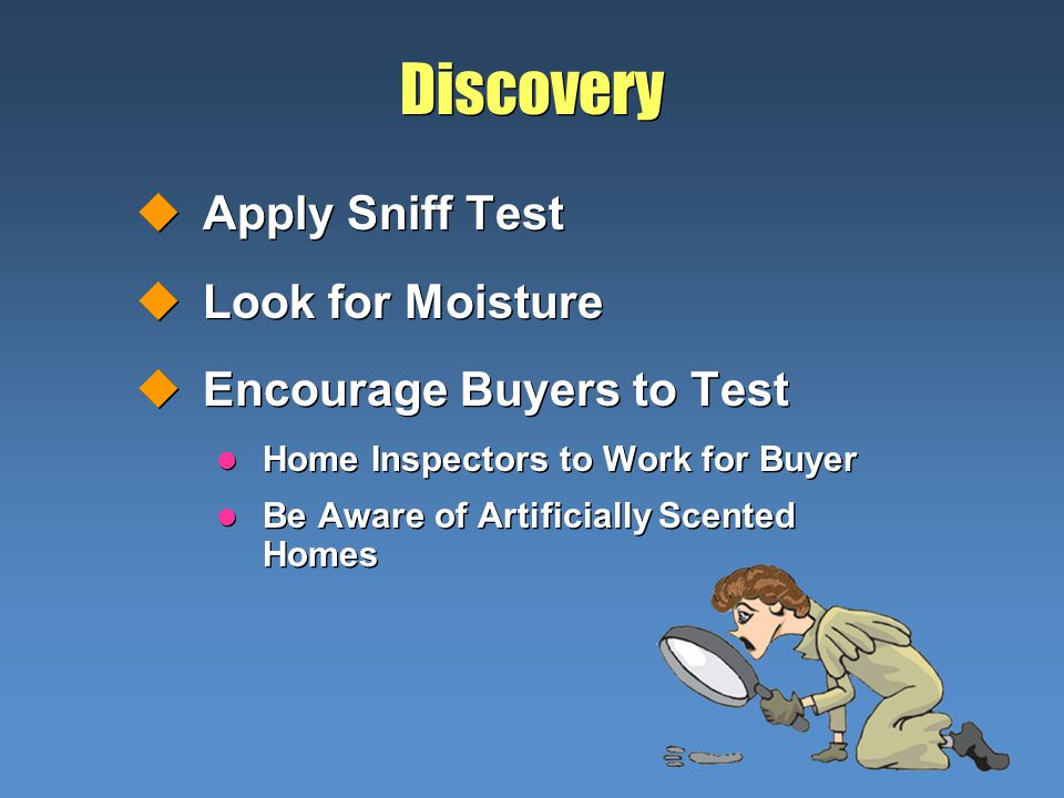 Discovery uApply Sniff Test uLook for Moisture uEncourage Buyers to Test l Home Inspectors to Work for Buyer l Be Aware of Artificially Scented Homes uApply Sniff Test uLook for Moisture uEncourage Buyers to Test l Home Inspectors to Work for Buyer l Be Aware of Artificially Scented Homes