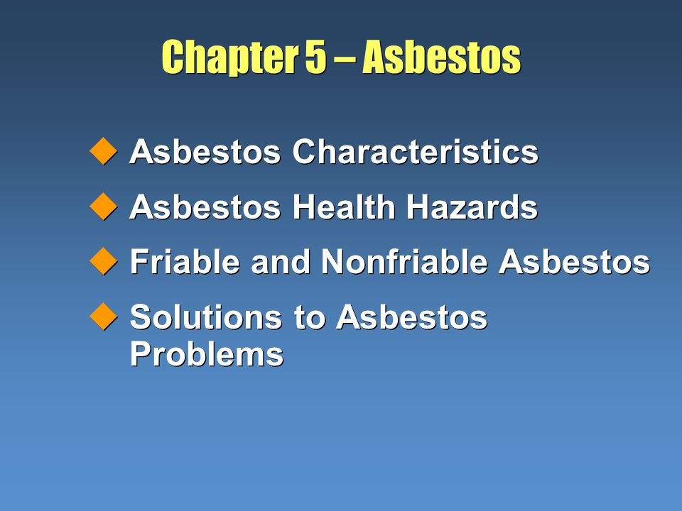 Chapter 5 – Asbestos uAsbestos Characteristics uAsbestos Health Hazards uFriable and Nonfriable Asbestos uSolutions to Asbestos Problems uAsbestos Characteristics uAsbestos Health Hazards uFriable and Nonfriable Asbestos uSolutions to Asbestos Problems