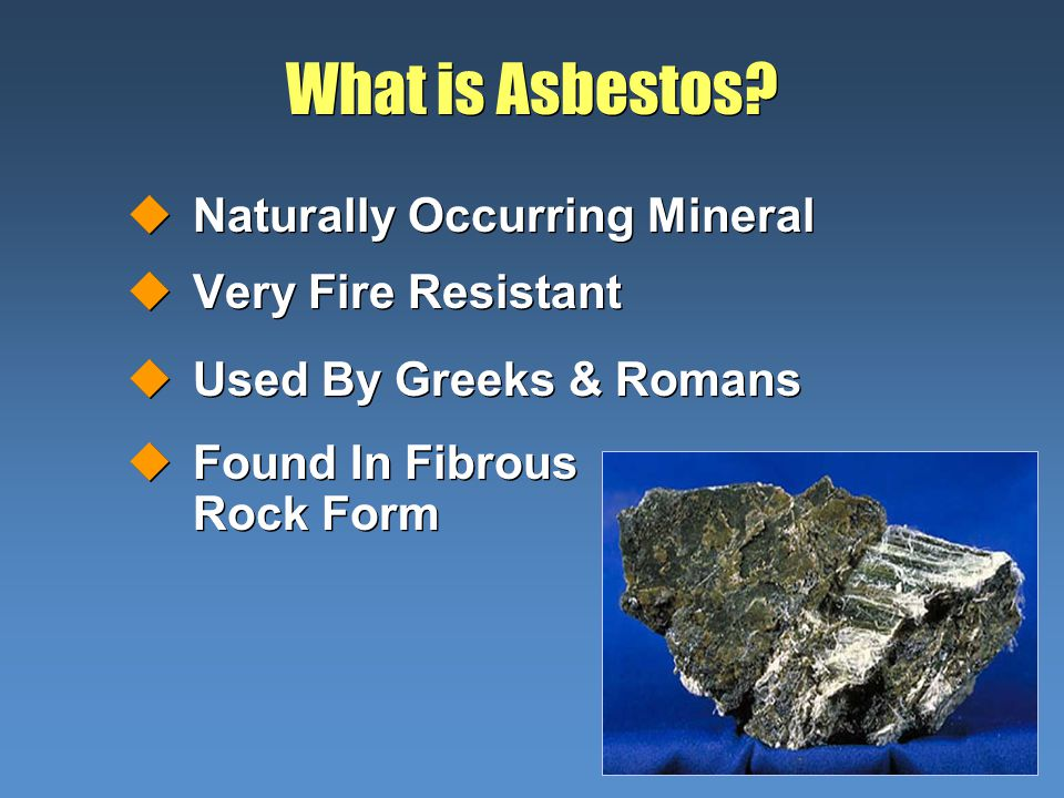 What is Asbestos? uNaturally Occurring Mineral uVery Fire Resistant uUsed By Greeks & Romans uFound In Fibrous Rock Form uNaturally Occurring Mineral