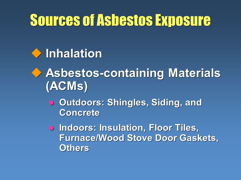 Sources of Asbestos Exposure uInhalation uAsbestos-containing Materials (ACMs) l Outdoors: Shingles, Siding, and Concrete l Indoors: Insulation, Floor