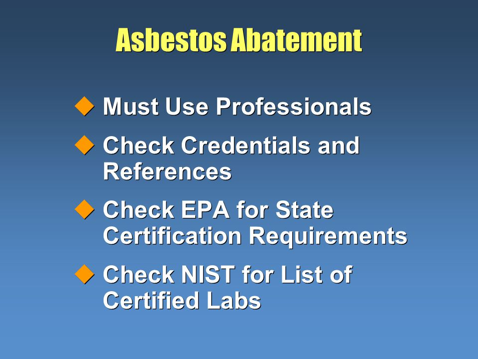 Asbestos Abatement uMust Use Professionals uCheck Credentials and References uCheck EPA for State Certification Requirements uCheck NIST for List of C