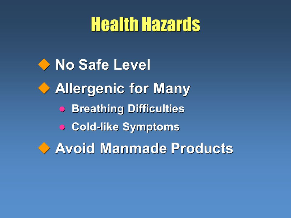 Health Hazards uNo Safe Level uAllergenic for Many l Breathing Difficulties l Cold-like Symptoms uAvoid Manmade Products uNo Safe Level uAllergenic fo
