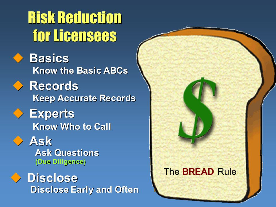 B B R R E E A A D D uBasics Know the Basic ABCs uBasics Know the Basic ABCs uAsk Ask Questions (Due Diligence) uAsk Ask Questions (Due Diligence) uExperts Know Who to Call uExperts Know Who to Call uRecords Keep Accurate Records uRecords Keep Accurate Records uDisclose Disclose Early and Often uDisclose Disclose Early and Often Risk Reduction for Licensees The BREAD Rule