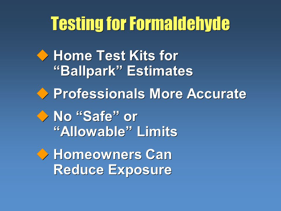 Testing for Formaldehyde uHome Test Kits for Ballpark Estimates uProfessionals More Accurate uNo Safe or Allowable Limits uHomeowners Can Reduce Expos