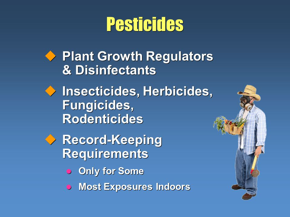Pesticides uPlant Growth Regulators & Disinfectants uInsecticides, Herbicides, Fungicides, Rodenticides uRecord-Keeping Requirements l Only for Some l Most Exposures Indoors uPlant Growth Regulators & Disinfectants uInsecticides, Herbicides, Fungicides, Rodenticides uRecord-Keeping Requirements l Only for Some l Most Exposures Indoors