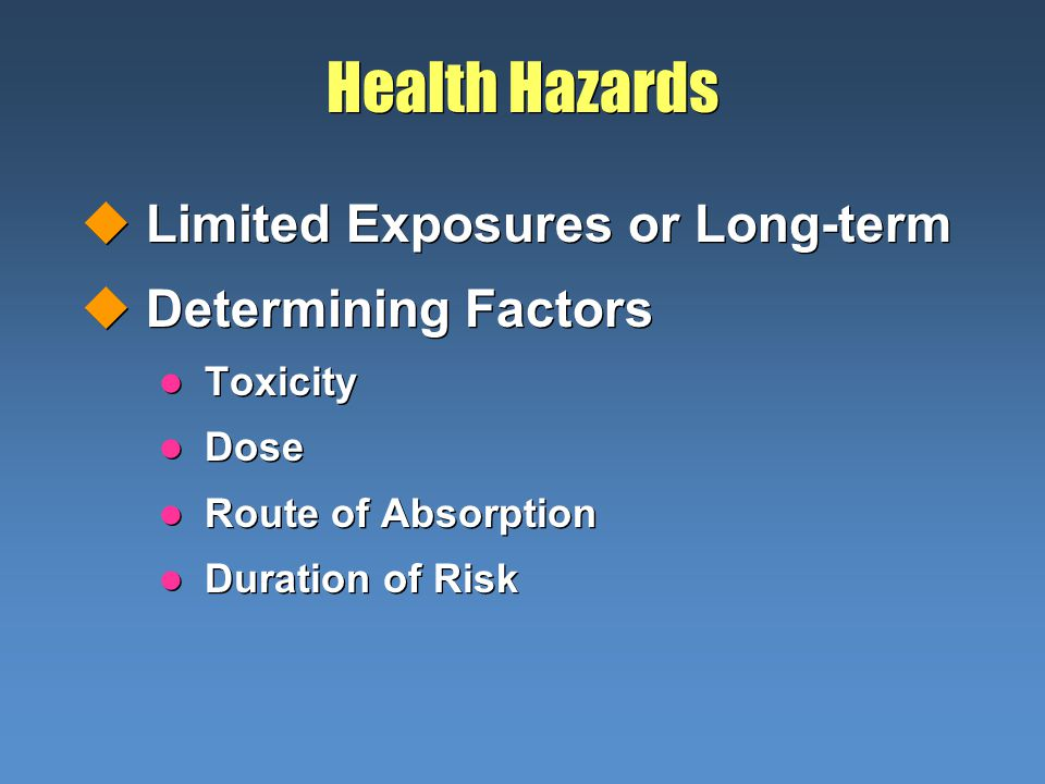 Health Hazards uLimited Exposures or Long-term uDetermining Factors l Toxicity l Dose l Route of Absorption l Duration of Risk uLimited Exposures or Long-term uDetermining Factors l Toxicity l Dose l Route of Absorption l Duration of Risk