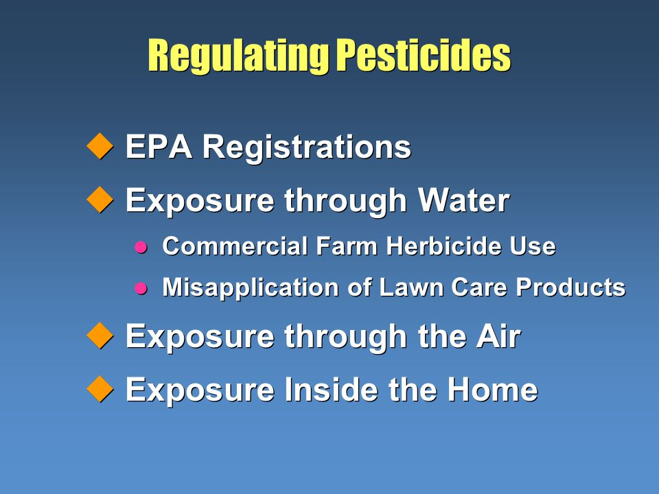 Regulating Pesticides uEPA Registrations uExposure through Water l Commercial Farm Herbicide Use l Misapplication of Lawn Care Products uExposure through the Air uExposure Inside the Home uEPA Registrations uExposure through Water l Commercial Farm Herbicide Use l Misapplication of Lawn Care Products uExposure through the Air uExposure Inside the Home