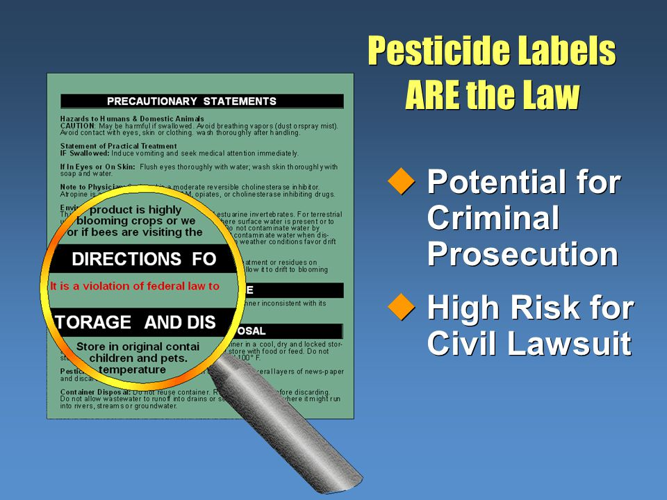 Pesticide Labels ARE the Law uPotential for Criminal Prosecution uHigh Risk for Civil Lawsuit uPotential for Criminal Prosecution uHigh Risk for Civil Lawsuit