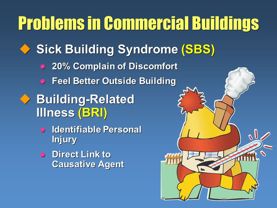 Problems in Commercial Buildings uSick Building Syndrome (SBS) l 20% Complain of Discomfort l Feel Better Outside Building uBuilding-Related Illness (BRI) l Identifiable Personal Injury l Direct Link to Causative Agent uSick Building Syndrome (SBS) l 20% Complain of Discomfort l Feel Better Outside Building uBuilding-Related Illness (BRI) l Identifiable Personal Injury l Direct Link to Causative Agent