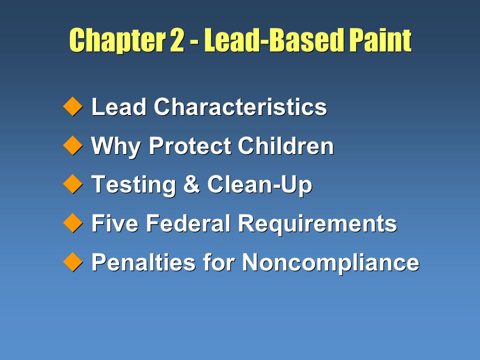 Chapter 2 - Lead-Based Paint uLead Characteristics uWhy Protect Children uTesting & Clean-Up uFive Federal Requirements uPenalties for Noncompliance uLead Characteristics uWhy Protect Children uTesting & Clean-Up uFive Federal Requirements uPenalties for Noncompliance