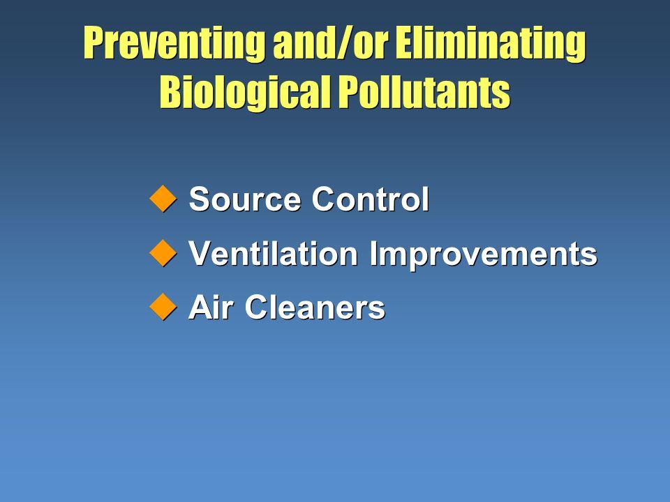 Preventing and/or Eliminating Biological Pollutants uSource Control uVentilation Improvements uAir Cleaners uSource Control uVentilation Improvements