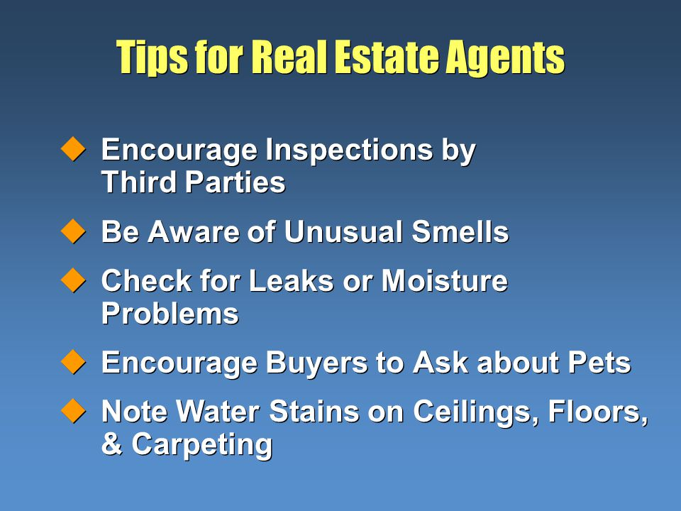 Tips for Real Estate Agents uEncourage Inspections by Third Parties uBe Aware of Unusual Smells uCheck for Leaks or Moisture Problems uEncourage Buyers to Ask about Pets uNote Water Stains on Ceilings, Floors, & Carpeting uEncourage Inspections by Third Parties uBe Aware of Unusual Smells uCheck for Leaks or Moisture Problems uEncourage Buyers to Ask about Pets uNote Water Stains on Ceilings, Floors, & Carpeting