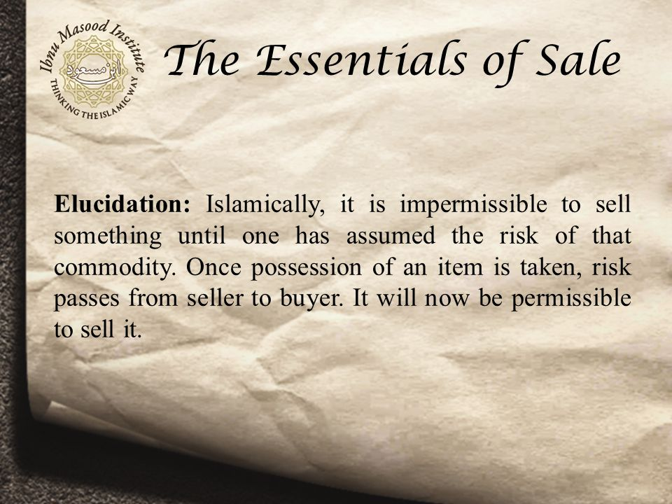 The Essentials of Sale Elucidation: Islamically, it is impermissible to sell something until one has assumed the risk of that commodity.