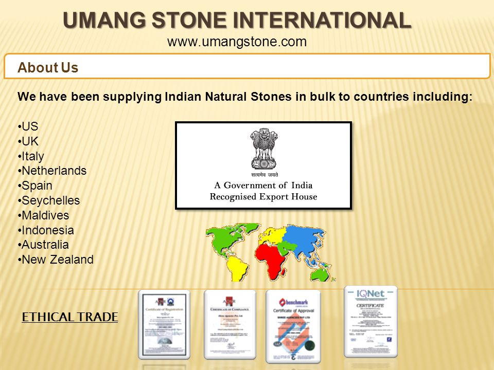 UMANG STONE INTERNATIONAL UMANG STONE INTERNATIONAL www.umangstone.com We have been supplying Indian Natural Stones in bulk to countries including: US UK Italy Netherlands Spain Seychelles Maldives Indonesia Australia New Zealand About Us ETHICAL TRADE
