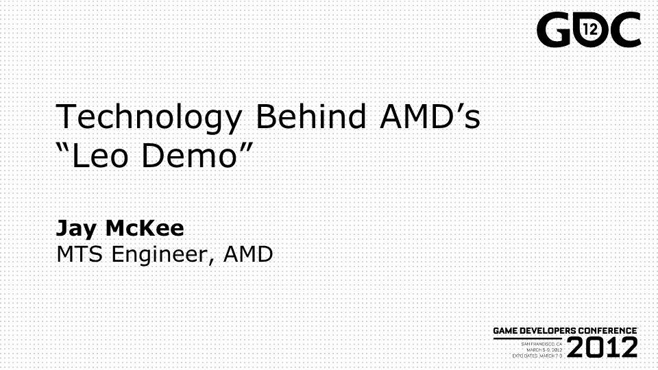 Technology Behind AMDs Leo Demo Jay McKee MTS Engineer, AMD