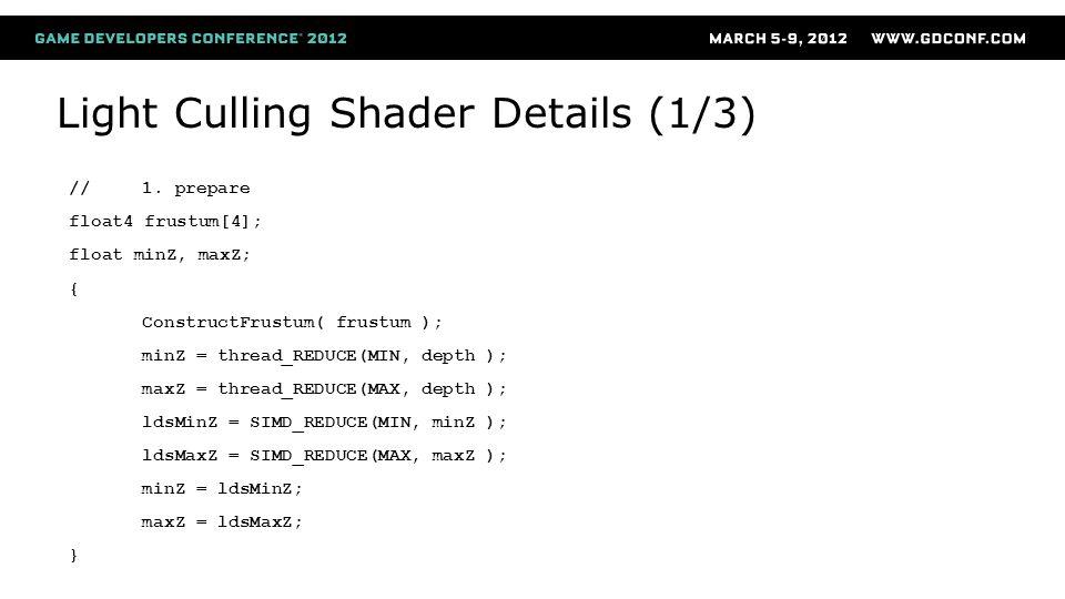 Light Culling Shader Details (1/3) //1. prepare float4 frustum[4]; float minZ, maxZ; { ConstructFrustum( frustum ); minZ = thread_REDUCE(MIN, depth );