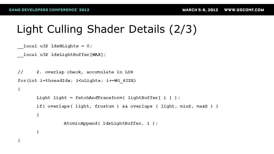 Light Culling Shader Details (2/3) __local u32 ldsNLights = 0; __local u32 ldsLightBuffer[MAX]; //2. overlap check, accumulate in LDS for(int i=thread