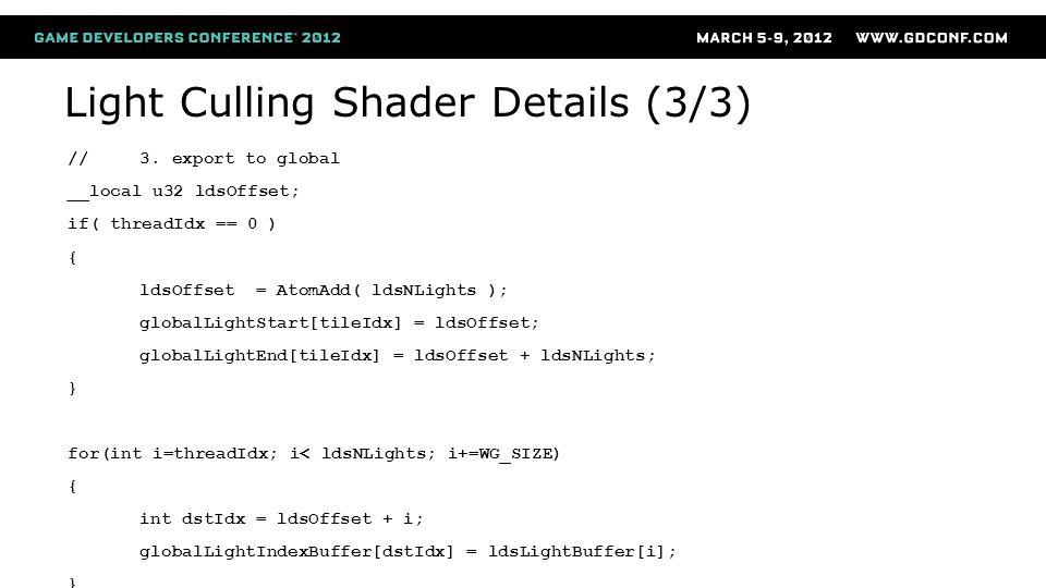 Light Culling Shader Details (3/3) //3. export to global __local u32 ldsOffset; if( threadIdx == 0 ) { ldsOffset = AtomAdd( ldsNLights ); globalLightS