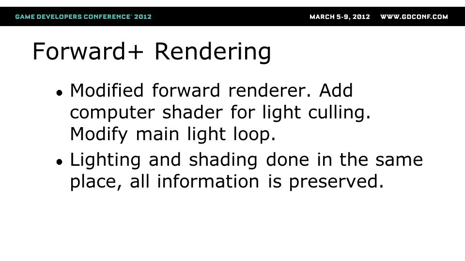 Forward+ Rendering (continued) No limits on parameters for lights and materials Omni Spot Cinematic (arbitrary falloffs, barndoor) BRDF per material instance Simple design, concentrate on rendering, not engine maintenance.