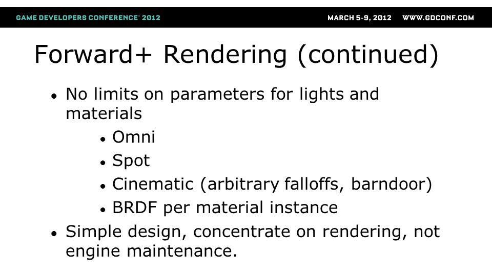 Forward+ Rendering (continued) No limits on parameters for lights and materials Omni Spot Cinematic (arbitrary falloffs, barndoor) BRDF per material i