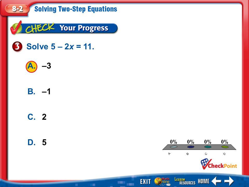 1.A 2.B 3.C 4.D Example 3 A.–3 B.–1 C.2 D.5 Solve 5 – 2x = 11.