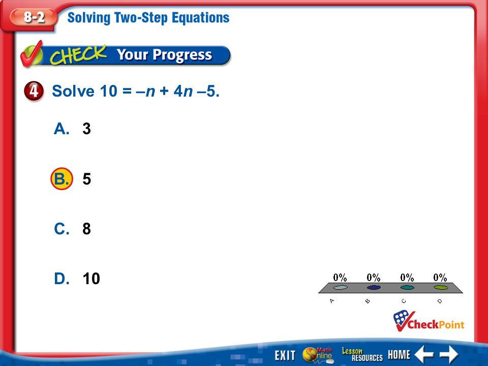 1.A 2.B 3.C 4.D Example 4 A.3 B.5 C.8 D.10 Solve 10 = –n + 4n –5.
