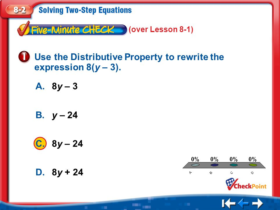 1.A 2.B 3.C 4.D Five Minute Check 1 A.8y – 3 B.y – 24 C.8y – 24 D.8y + 24 Use the Distributive Property to rewrite the expression 8(y – 3). (over Less