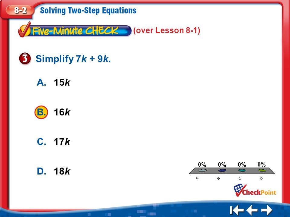 1.A 2.B 3.C 4.D Five Minute Check 3 A.15k B.16k C.17k D.18k Simplify 7k + 9k. (over Lesson 8-1)