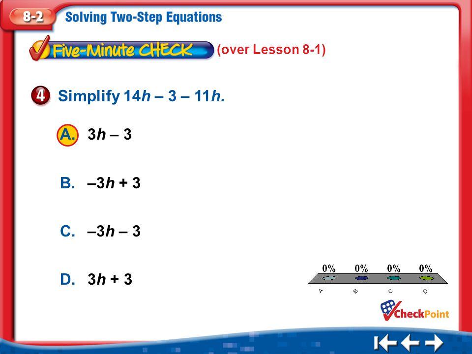 1.A 2.B 3.C 4.D Five Minute Check 4 A.3h – 3 B.–3h + 3 C.–3h – 3 D.3h + 3 Simplify 14h – 3 – 11h. (over Lesson 8-1)