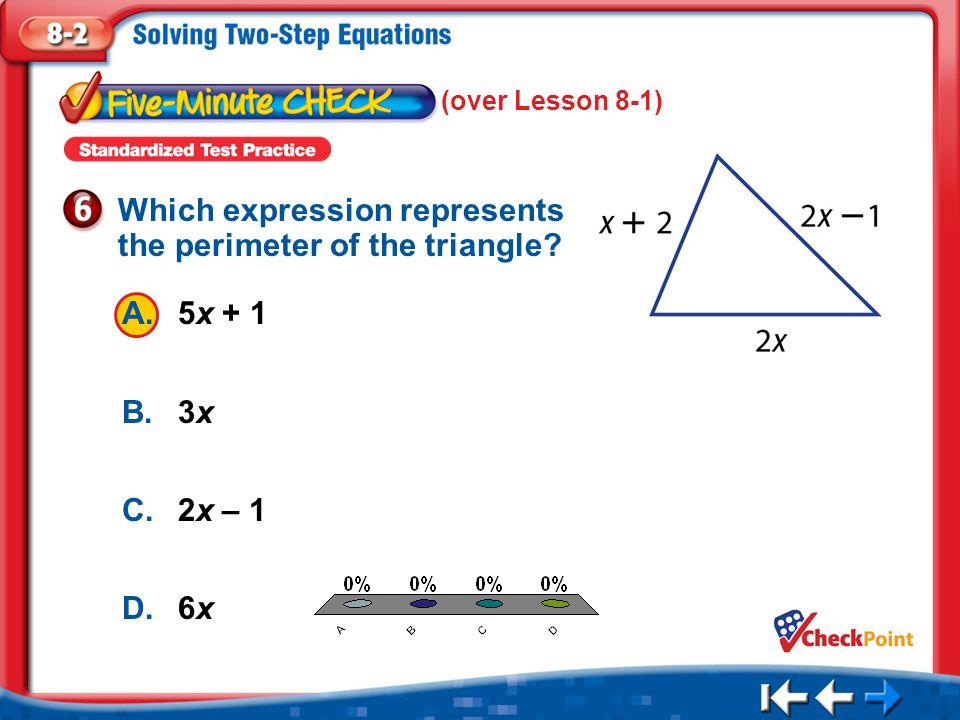 1.A 2.B 3.C 4.D Five Minute Check 6 A.5x + 1 B.3x C.2x – 1 D.6x Which expression represents the perimeter of the triangle? (over Lesson 8-1)